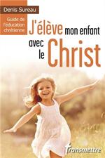 J'élève mon enfant avec le Christ - Guide l'éducation chrétienne