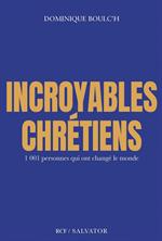Incroyables chrétiens - 1001 personnes qui ont changé le monde
