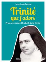 Trinité que j'adore - Prier avec sainte Elisabeth de la Trinité
