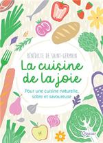 La cuisine de la joie - Pour une cuisine naturelle, sobre et savoureuse